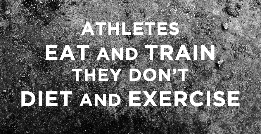Athletes Eat and Train. They don't diet and exercise.
